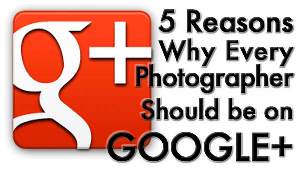 5 reasons every photographer should be on google plus