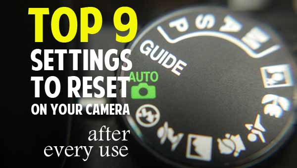 Top 9 Settings to Reset on your Camera After Every Use