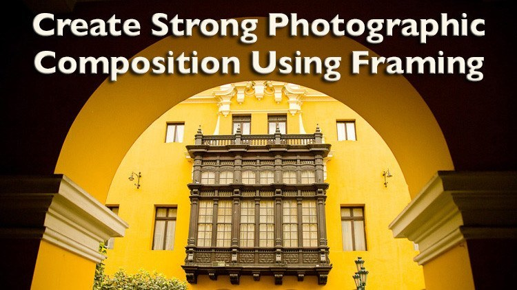 Create Strong Photographic Composition Using Framing
