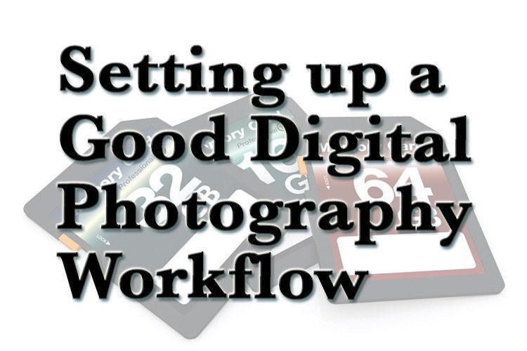 Setting up a Good Digital Photography Workflow – Dos and Don'ts