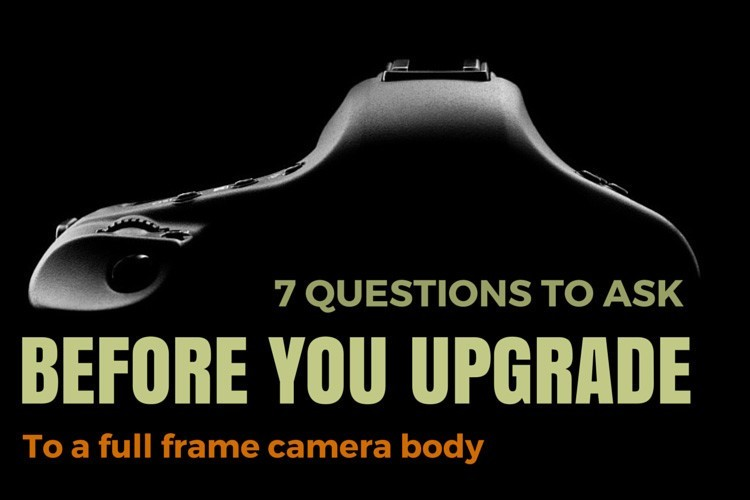 7 Questions to Ask Before You Upgrade to a Full Frame Camera Body