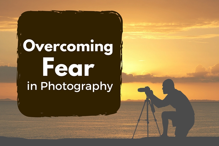 6 Tips for Overcoming Fear in Photography