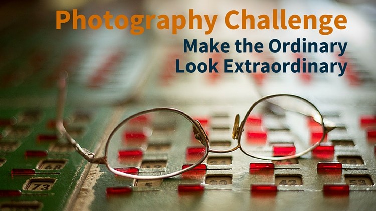 Make the Ordinary Look Extraordinary – Photography Challenge