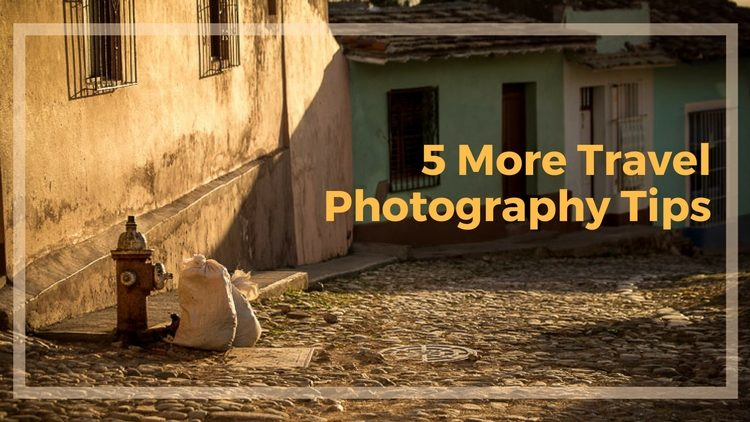 5 More Travel Photography Tips to Improve Your Images