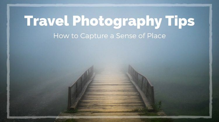 Travel Photography Tips – How to Capture a Sense of Place
