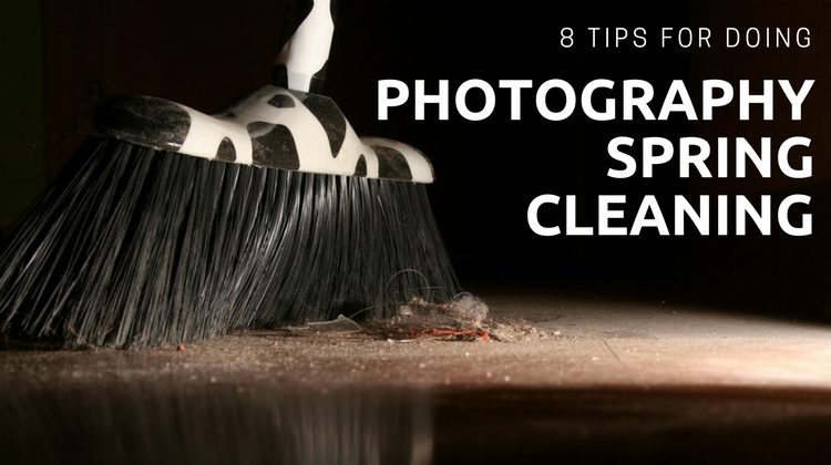 8 Tips for Doing Photography Spring Cleaning
