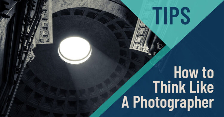 5 Ways to Think Like a Photographer and Take Better Photos