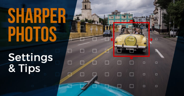 How to Get Sharper Photos – 6 Essential Settings You Need to Know