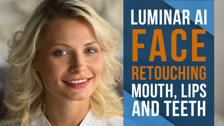 Luminar AI Face Retouching – Editing the Mouth, Lips, and Teeth
